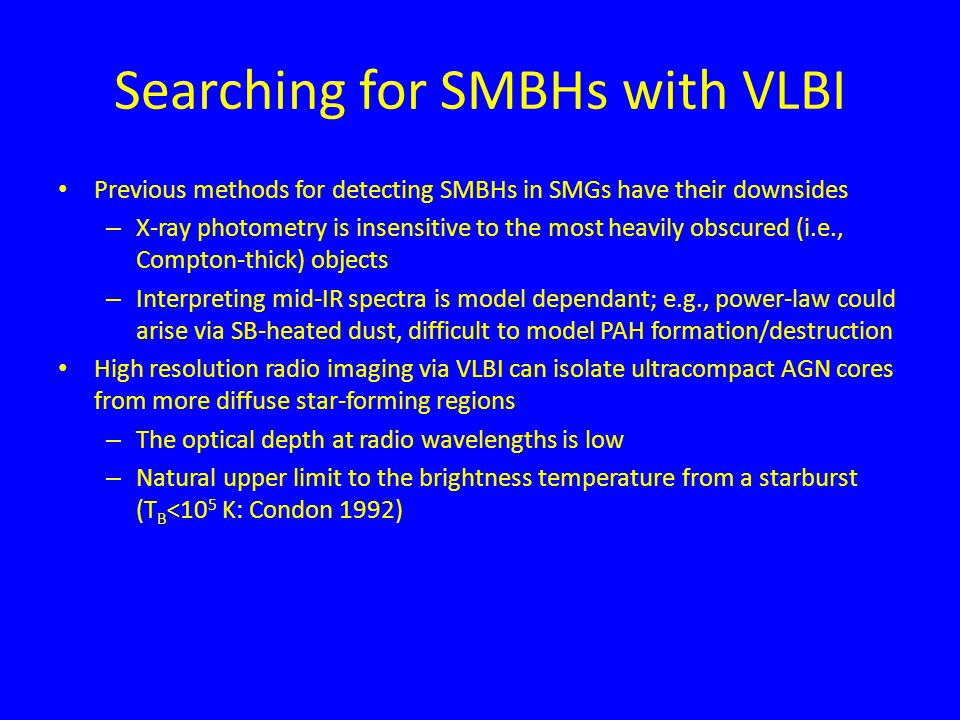 Searching for SMBHs with VLBI Previous methods for detecting SMBHs in SMGs have their downsides – X-ray photometry is insensitive to the most heavily obscured (i.e., Compton-thick) objects – Interpreting mid-IR spectra is model dependant; e.g., power-law could arise via SB-heated dust, difficult to model PAH formation/destruction High resolution radio imaging via VLBI can isolate ultracompact AGN cores from more diffuse star-forming regions – The optical depth at radio wavelengths is low – Natural upper limit to the brightness temperature from a starburst (T B <10 5 K: Condon 1992)