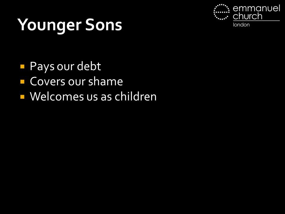 Younger Sons  Pays our debt  Covers our shame  Welcomes us as children