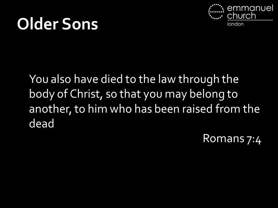 Older Sons You also have died to the law through the body of Christ, so that you may belong to another, to him who has been raised from the dead Romans 7:4