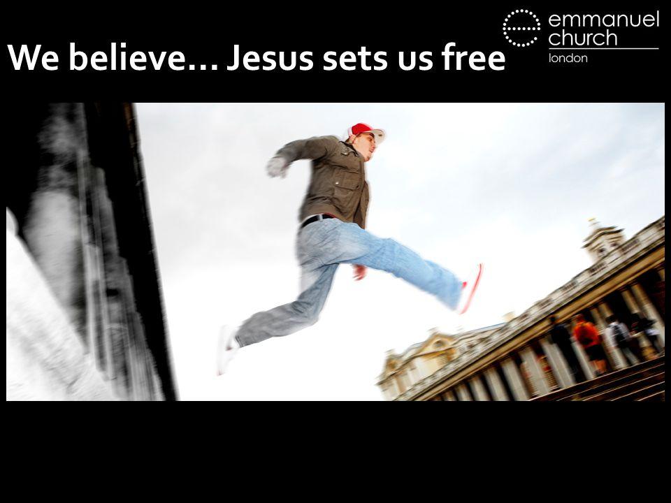 We believe… Jesus sets us free