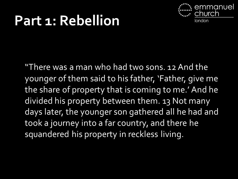 "Part 1: Rebellion ""There was a man who had two sons. 12 And the younger of them said to his father, 'Father, give me the share of property that is com"