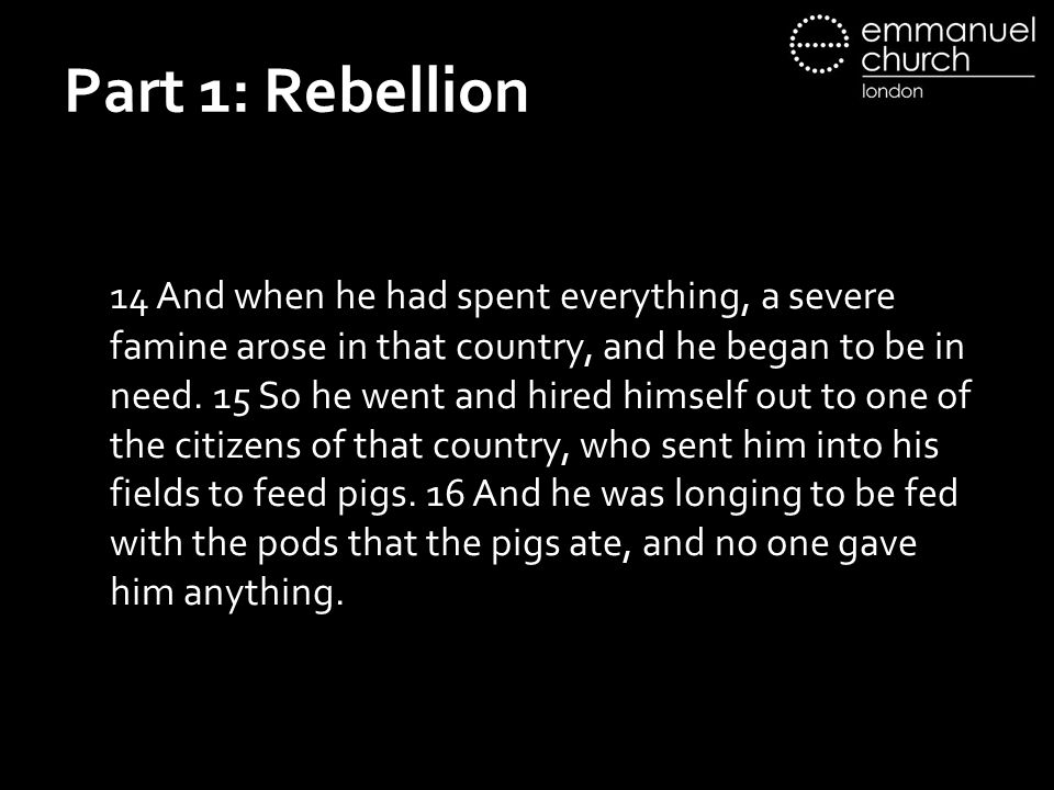 Part 1: Rebellion 14 And when he had spent everything, a severe famine arose in that country, and he began to be in need. 15 So he went and hired hims