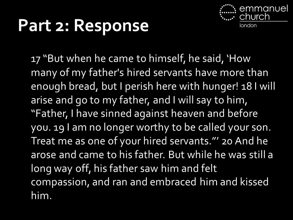 "Part 2: Response 17 ""But when he came to himself, he said, 'How many of my father's hired servants have more than enough bread, but I perish here with"