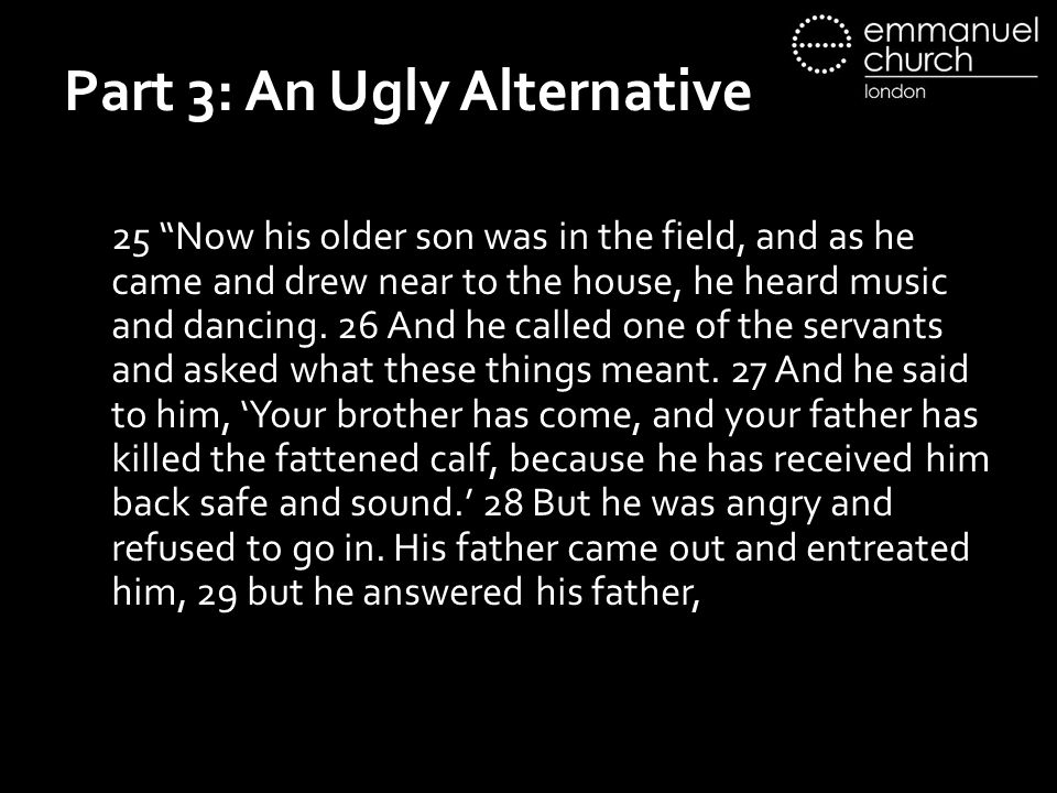 "Part 3: An Ugly Alternative 25 ""Now his older son was in the field, and as he came and drew near to the house, he heard music and dancing. 26 And he c"