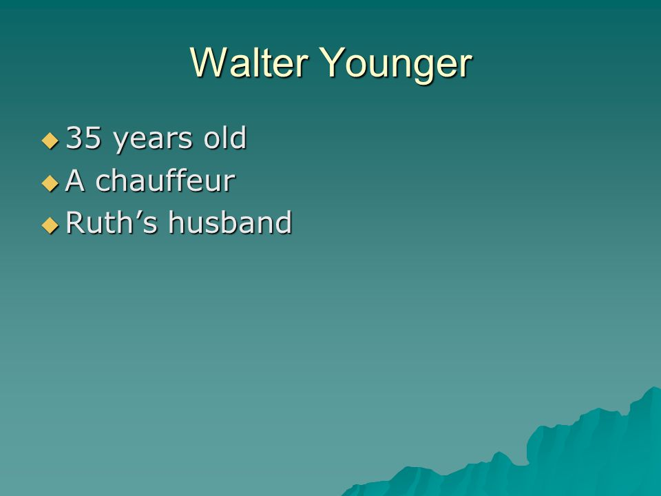 Walter Younger  35 years old  A chauffeur  Ruth's husband