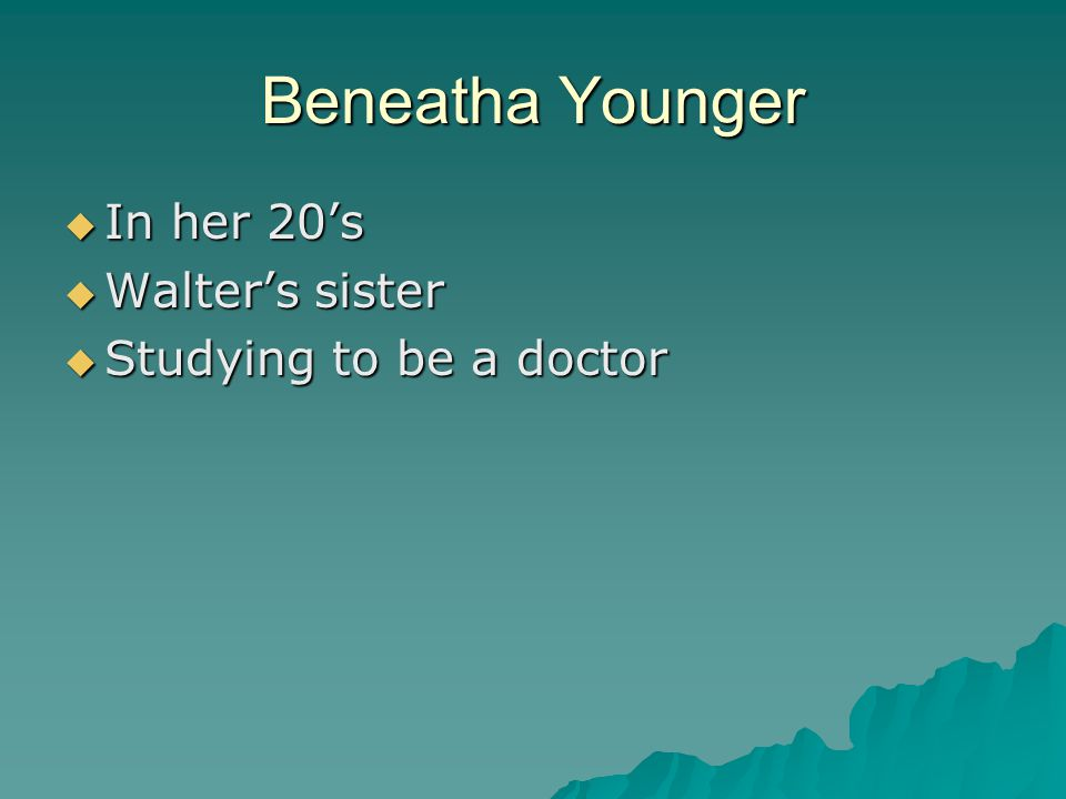 Beneatha Younger  In her 20's  Walter's sister  Studying to be a doctor