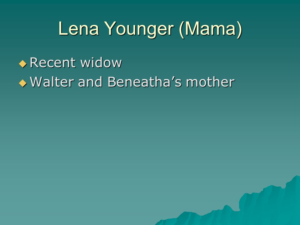 Lena Younger (Mama)  Recent widow  Walter and Beneatha's mother