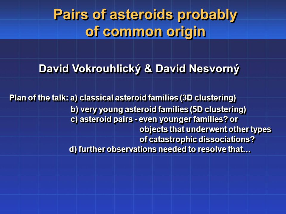David Vokrouhlický & David Nesvorný Plan of the talk: a) classical asteroid families (3D clustering) Plan of the talk: a) classical asteroid families (3D clustering) b) very young asteroid families (5D clustering) b) very young asteroid families (5D clustering) c) asteroid pairs - even younger families.