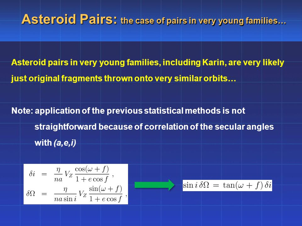 Asteroid Pairs: the case of pairs in very young families… Asteroid pairs in very young families, including Karin, are very likely just original fragments thrown onto very similar orbits… Note: application of the previous statistical methods is not straightforward because of correlation of the secular angles with (a,e,i)