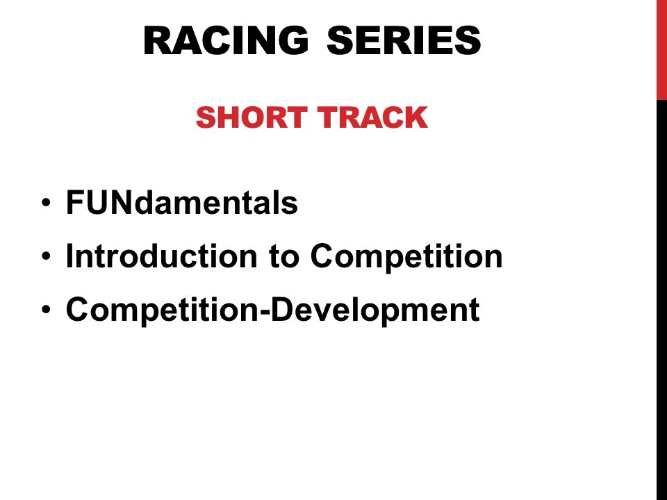 RACING SERIES SHORT TRACK FUNdamentals Introduction to Competition Competition-Development