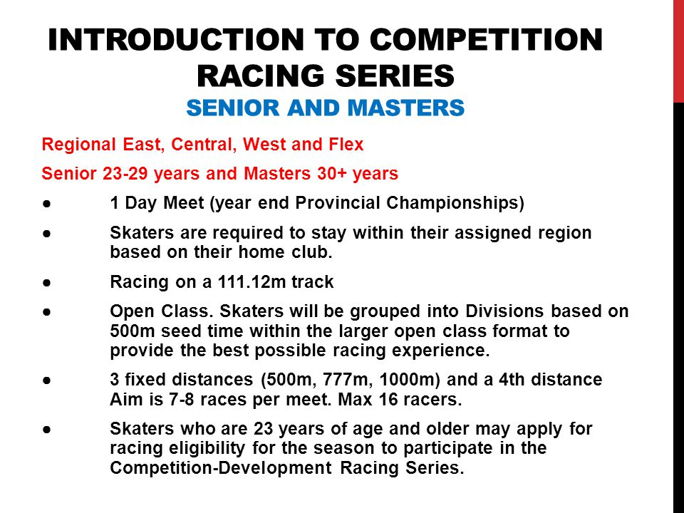 INTRODUCTION TO COMPETITION RACING SERIES SENIOR AND MASTERS Regional East, Central, West and Flex Senior 23-29 years and Masters 30+ years ●1 Day Meet (year end Provincial Championships) ●Skaters are required to stay within their assigned region based on their home club.