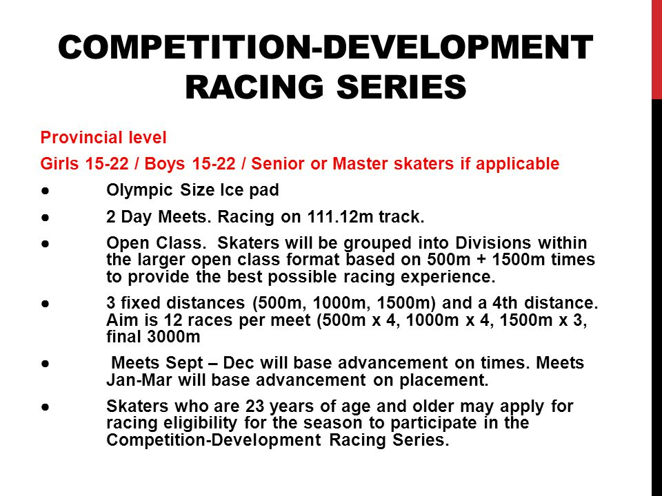 LONG TRACK PROVINCIAL CHAMPIONSHIPS OSSA will host only 1 Long Track meet per season Skaters of all ages and abilities AgeDistances Girls 8 and younger Boys 8 and younger Mass Start 100m, 200m, 400m, 500m Girls 9-10, Boys 9-11 Mass Start 300m, 500m, 800m, 1000m Girls 11, Boys 12 Mass Start 300m, Mass Start 3000m, Olympic Style 100m & 500m Girls 12, Boys 13 Mass Start 300m, Mass Start 3000m, Olympic Style 100m & 500m Girls 13, Boys 14 Mass Start 300m Olympic Style 100m, 500m & 3000m Girls 14, Boys 15 Mass Start 300m Olympic Style 100m, 500m & 3000m Open Female 15-29, Open Male 16-29, Masters Female and Male (30 and older) Olympic Style 500m, 1000m, 1500m, 3000m