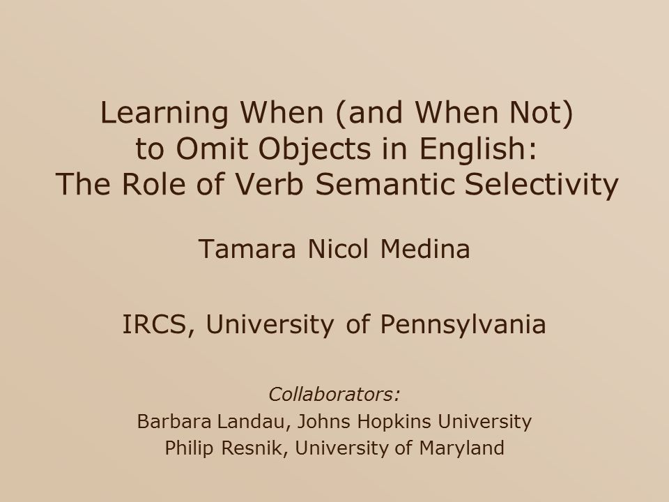Learning When (and When Not) to Omit Objects in English: The Role of Verb Semantic Selectivity Tamara Nicol Medina IRCS, University of Pennsylvania Collaborators: Barbara Landau, Johns Hopkins University Philip Resnik, University of Maryland