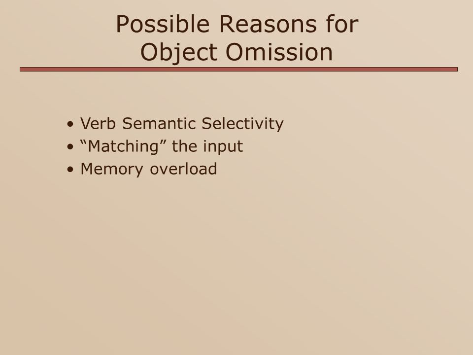 Possible Reasons for Object Omission Verb Semantic Selectivity Matching the input Memory overload