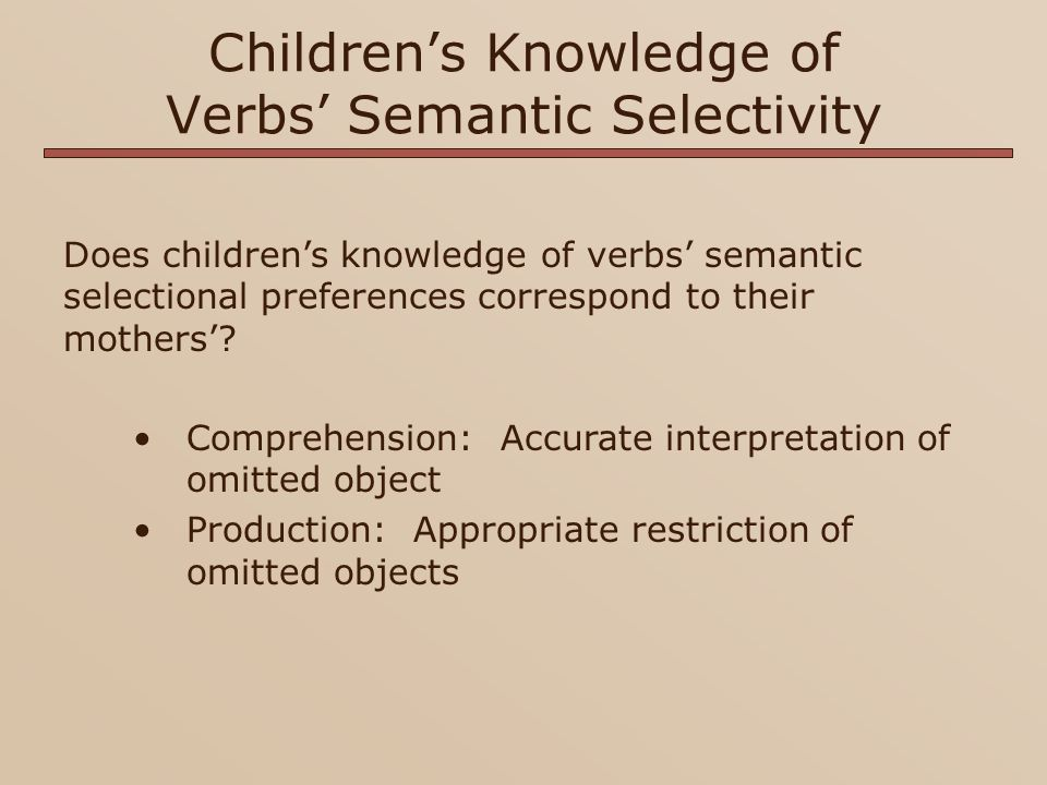 Children's Knowledge of Verbs' Semantic Selectivity Subjects Children 2;6-3;0 yrs, n=20 3;6-4;0 yrs, n=20 Mothers earlier period, n=10 later period, n=10 Stimuli 30 verbs from Resnik (1996)