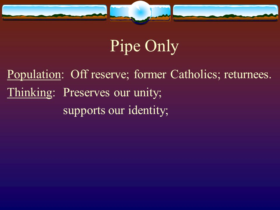 Pipe Only Population: Off reserve; former Catholics; returnees. Thinking: Preserves our unity; supports our identity;