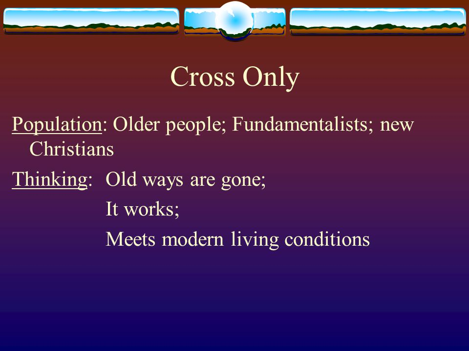 Cross Only Population: Older people; Fundamentalists; new Christians Thinking: Old ways are gone; It works; Meets modern living conditions