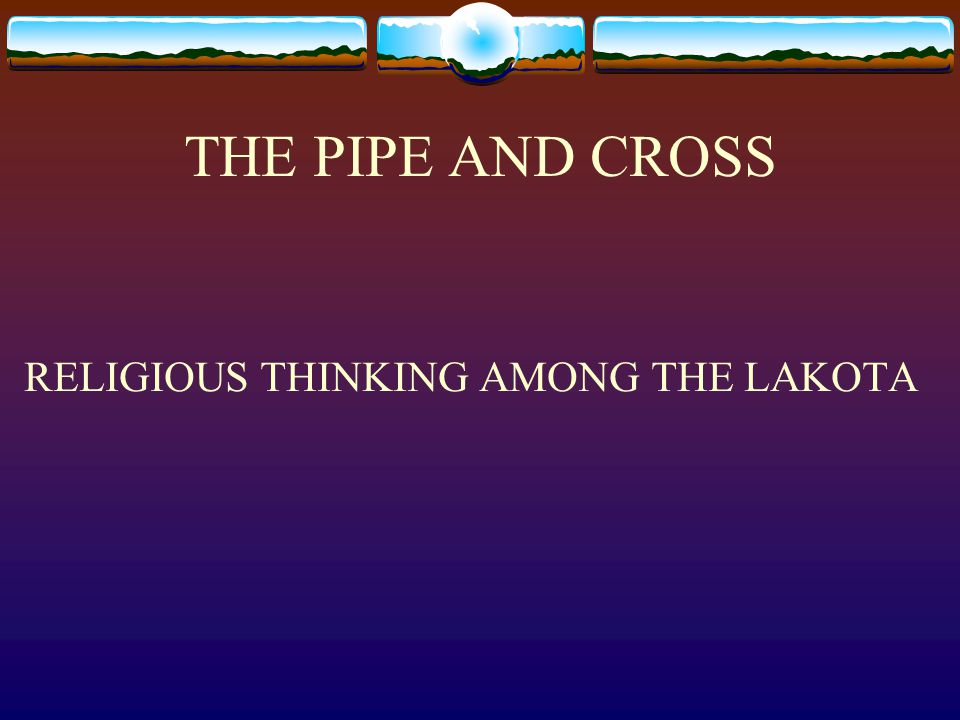 THE PIPE AND CROSS RELIGIOUS THINKING AMONG THE LAKOTA