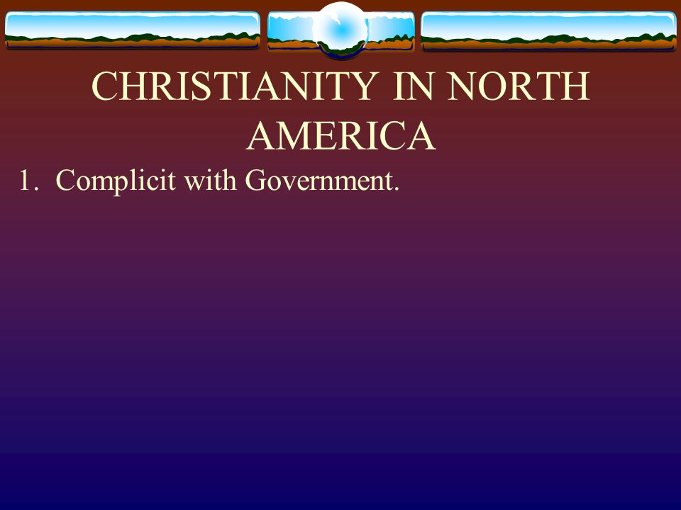 CHRISTIANITY IN NORTH AMERICA 1. Complicit with Government.