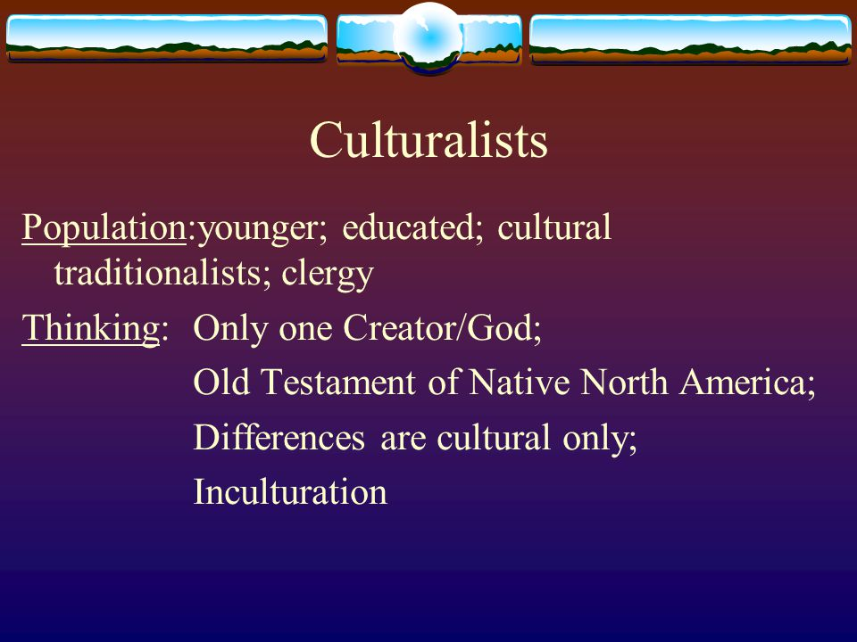 Culturalists Population:younger; educated; cultural traditionalists; clergy Thinking: Only one Creator/God; Old Testament of Native North America; Dif