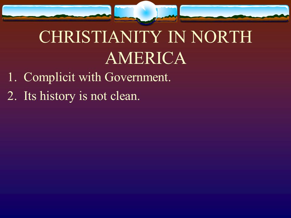 CHRISTIANITY IN NORTH AMERICA 1. Complicit with Government. 2. Its history is not clean.