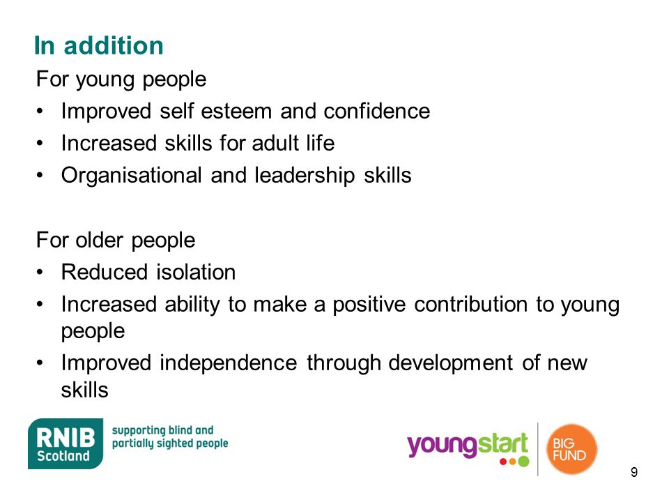 In addition For young people Improved self esteem and confidence Increased skills for adult life Organisational and leadership skills For older people