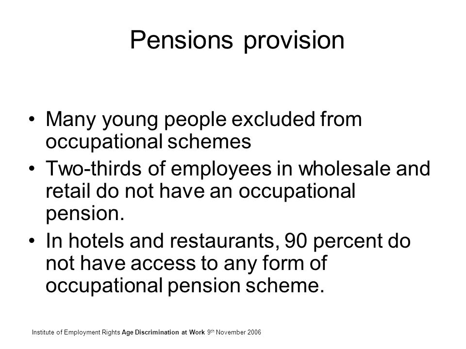 Pensions provision Many young people excluded from occupational schemes Two-thirds of employees in wholesale and retail do not have an occupational pe