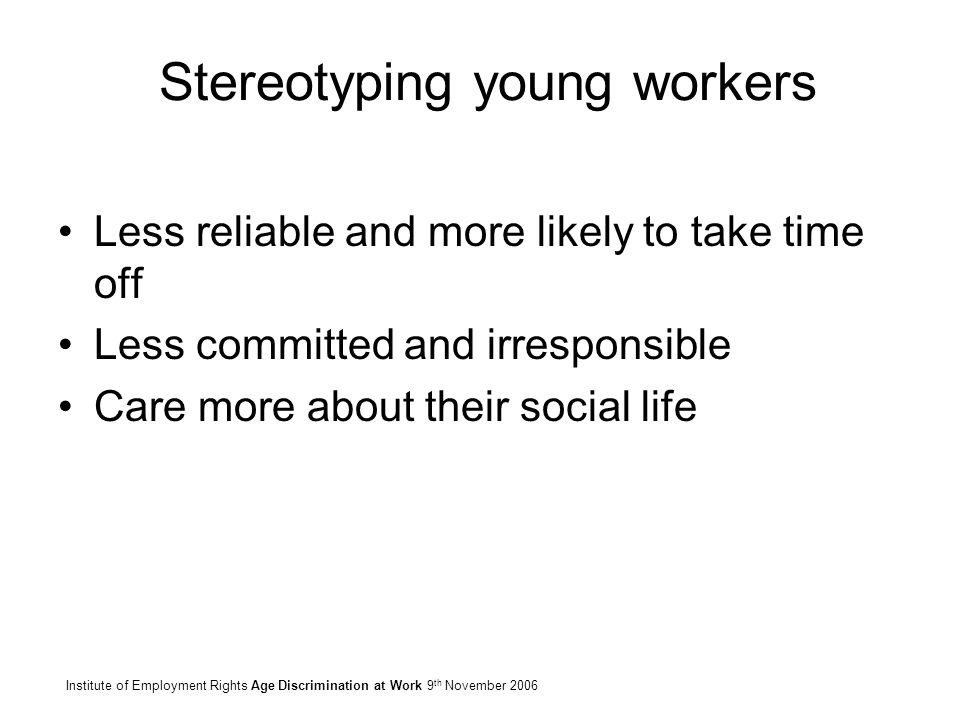 Stereotyping young workers Less reliable and more likely to take time off Less committed and irresponsible Care more about their social life Institute of Employment Rights Age Discrimination at Work 9 th November 2006