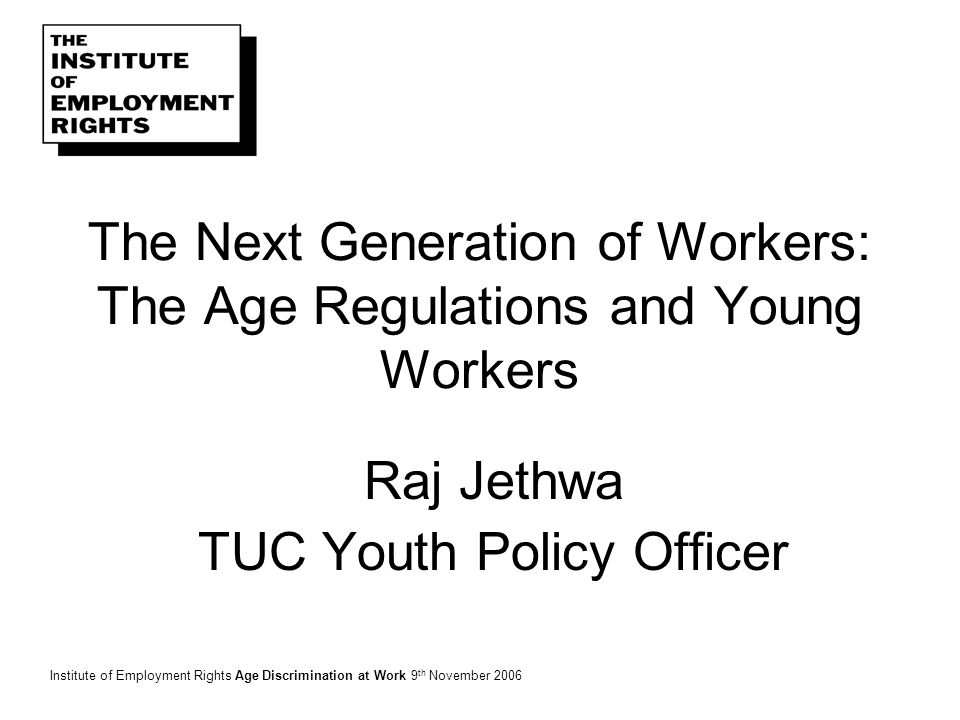 The Next Generation of Workers: The Age Regulations and Young Workers Raj Jethwa TUC Youth Policy Officer Institute of Employment Rights Age Discrimination at Work 9 th November 2006