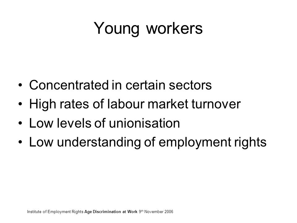 Young workers Concentrated in certain sectors High rates of labour market turnover Low levels of unionisation Low understanding of employment rights Institute of Employment Rights Age Discrimination at Work 9 th November 2006
