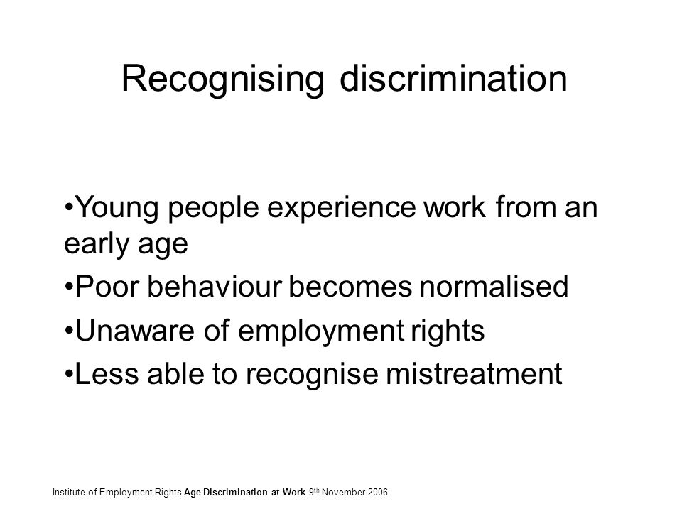 Recognising discrimination Institute of Employment Rights Age Discrimination at Work 9 th November 2006 Young people experience work from an early age Poor behaviour becomes normalised Unaware of employment rights Less able to recognise mistreatment