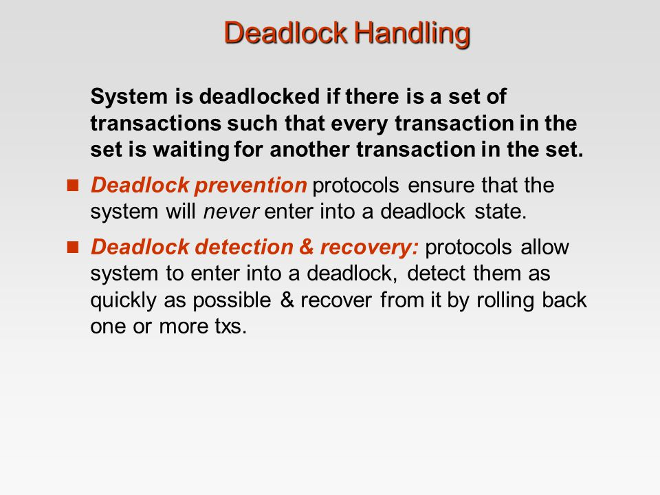 Deadlock Handling System is deadlocked if there is a set of transactions such that every transaction in the set is waiting for another transaction in