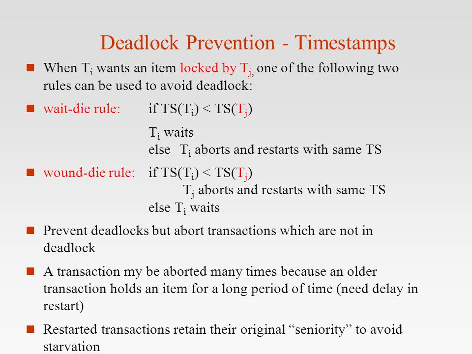 Deadlock Prevention - Timestamps n When T i wants an item locked by T j, one of the following two rules can be used to avoid deadlock: n wait-die rule
