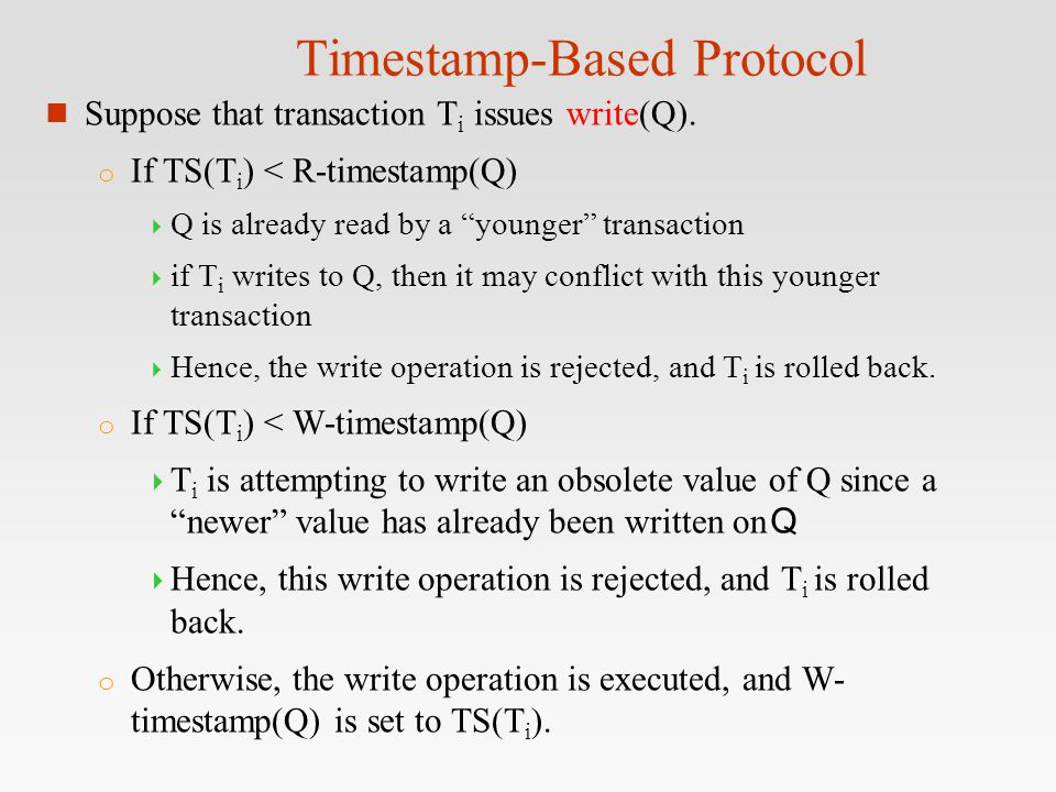 "Timestamp-Based Protocol n Suppose that transaction T i issues write(Q). o If TS(T i ) < R-timestamp(Q)  Q is already read by a ""younger"" transaction"