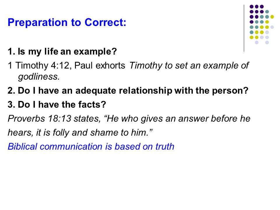 Preparation to Correct: 1. Is my life an example? 1 Timothy 4:12, Paul exhorts Timothy to set an example of godliness. 2. Do I have an adequate relati