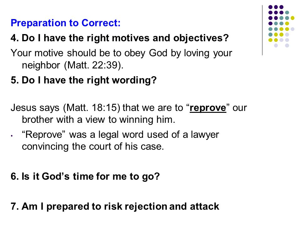 Preparation to Correct: 4. Do I have the right motives and objectives? Your motive should be to obey God by loving your neighbor (Matt. 22:39). 5. Do