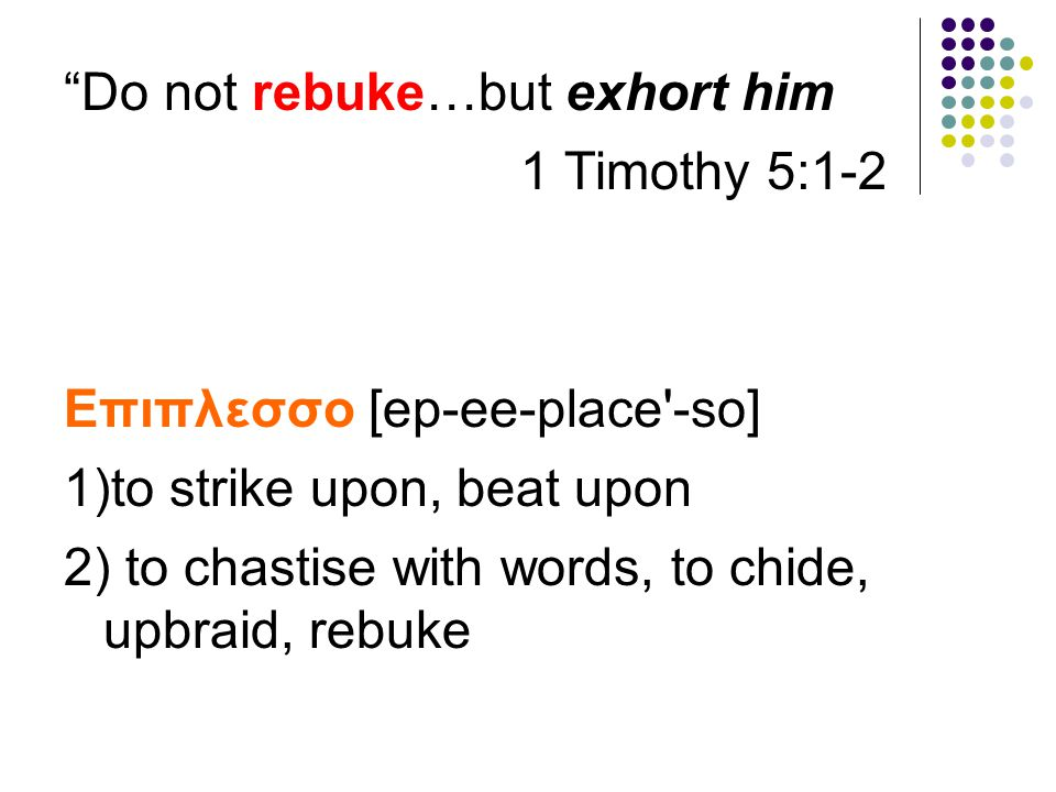 """Do not rebuke…but exhort him 1 Timothy 5:1-2 Επιπλεσσο [ep-ee-place'-so] 1)to strike upon, beat upon 2) to chastise with words, to chide, upbraid, re"