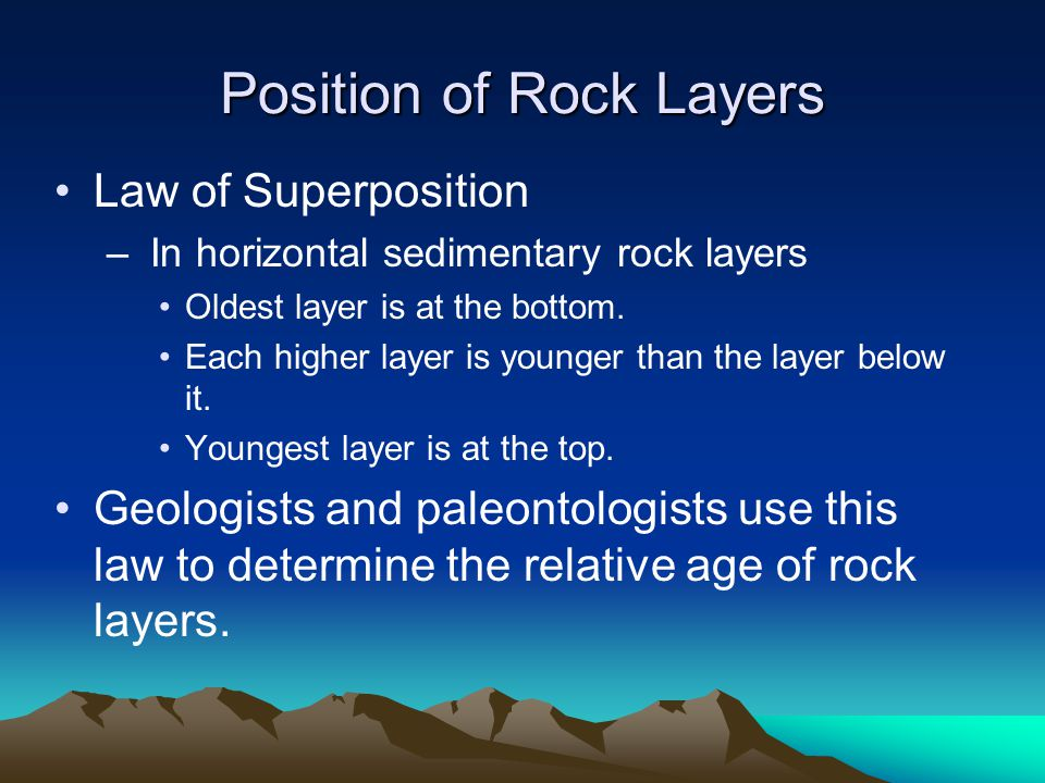 Position of Rock Layers Law of Superposition – In horizontal sedimentary rock layers Oldest layer is at the bottom. Each higher layer is younger than