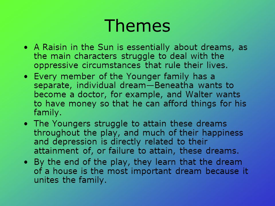 Themes A Raisin in the Sun is essentially about dreams, as the main characters struggle to deal with the oppressive circumstances that rule their live