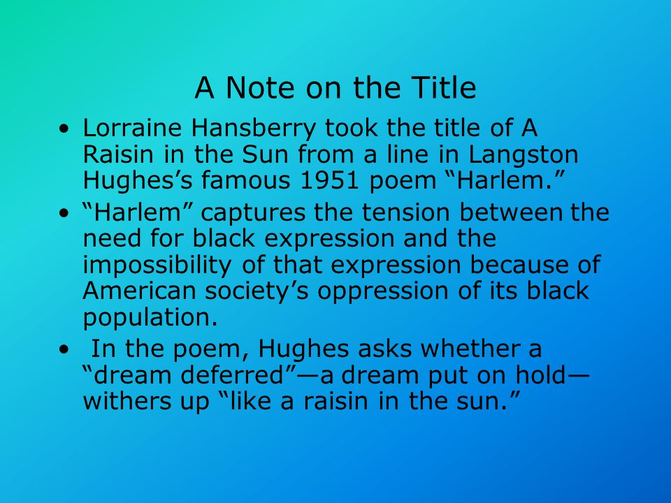 "A Note on the Title Lorraine Hansberry took the title of A Raisin in the Sun from a line in Langston Hughes's famous 1951 poem ""Harlem."" ""Harlem"" capt"