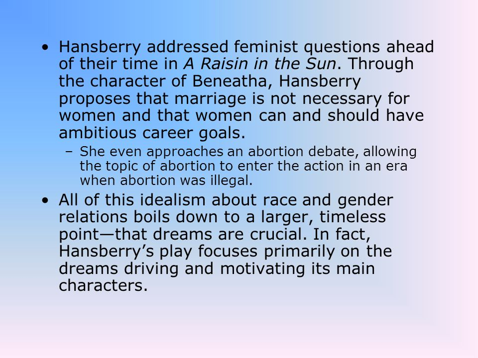 Hansberry addressed feminist questions ahead of their time in A Raisin in the Sun. Through the character of Beneatha, Hansberry proposes that marriage