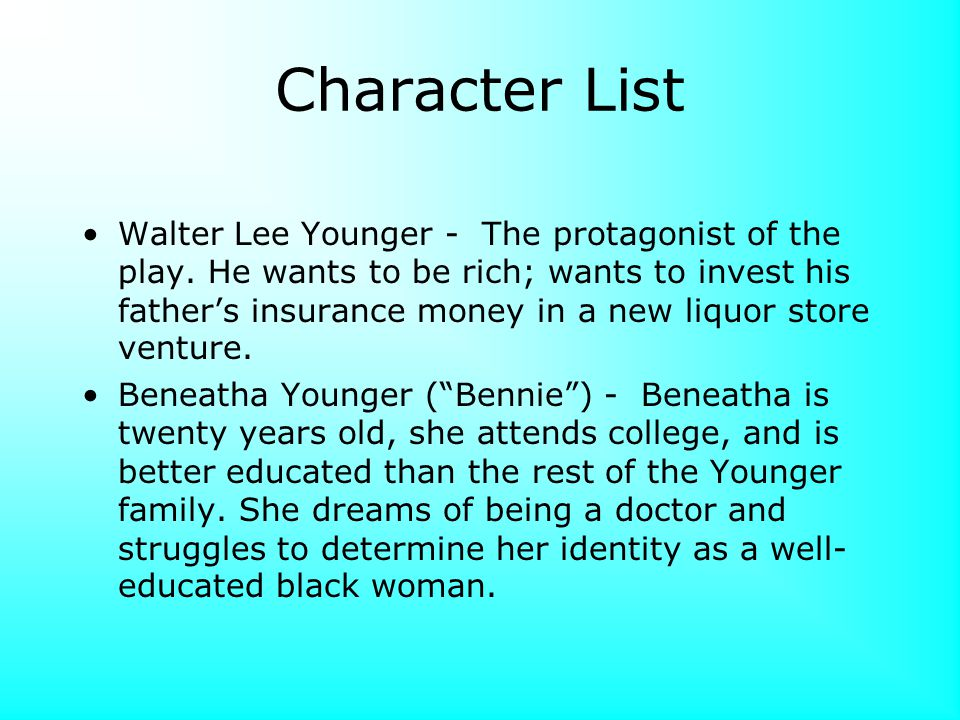 Character List Walter Lee Younger - The protagonist of the play. He wants to be rich; wants to invest his father's insurance money in a new liquor sto