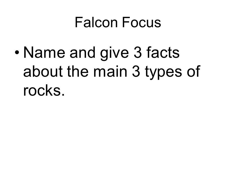 Falcon Focus Name and give 3 facts about the main 3 types of rocks.