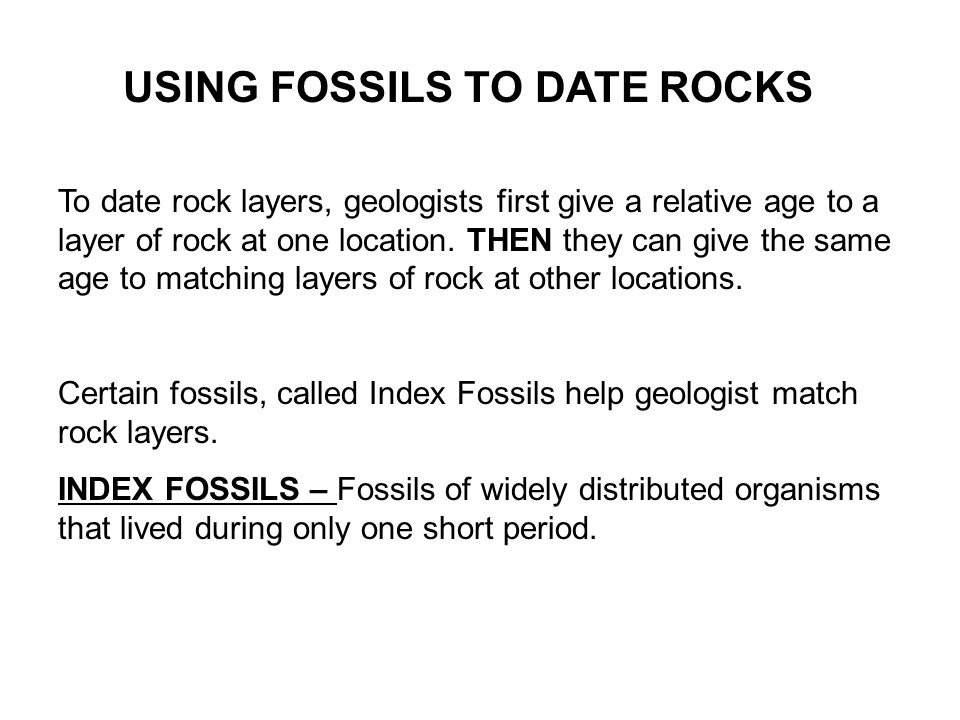 USING FOSSILS TO DATE ROCKS To date rock layers, geologists first give a relative age to a layer of rock at one location.