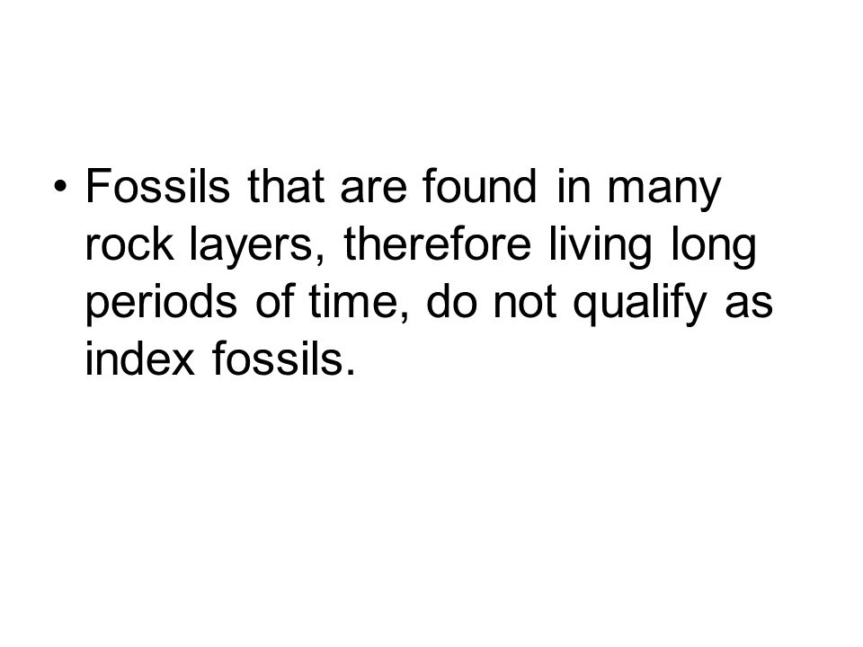 Fossils that are found in many rock layers, therefore living long periods of time, do not qualify as index fossils.