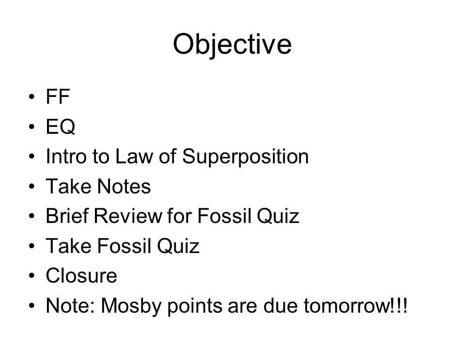 Objective FF EQ Intro to Law of Superposition Take Notes Brief Review for Fossil Quiz Take Fossil Quiz Closure Note: Mosby points are due tomorrow!!!