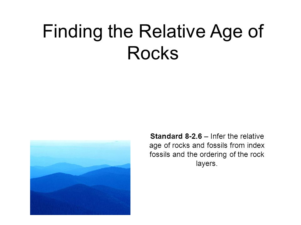 Finding the Relative Age of Rocks Standard 8-2.6 – Infer the relative age of rocks and fossils from index fossils and the ordering of the rock layers.