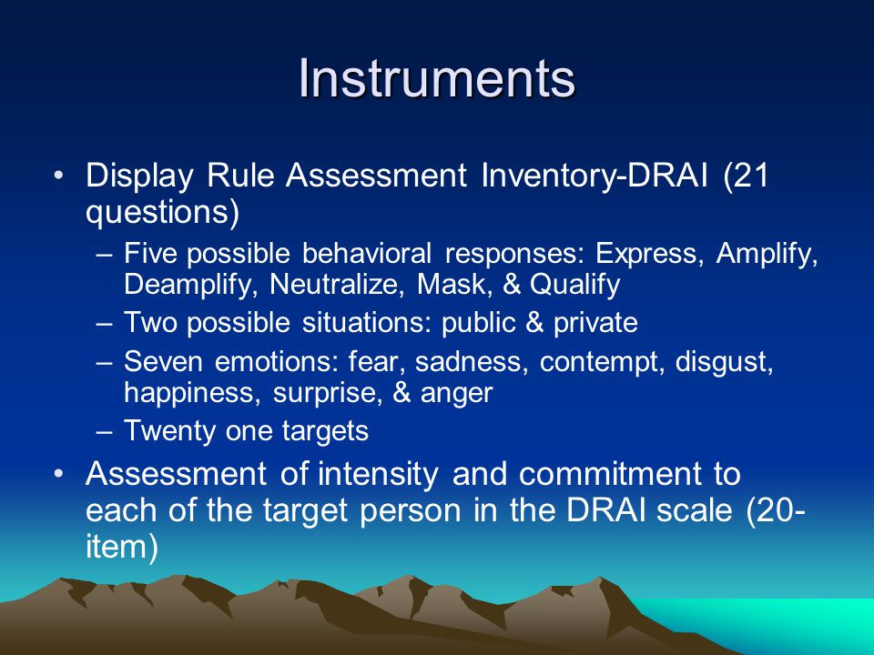 Instruments Display Rule Assessment Inventory-DRAI (21 questions) –Five possible behavioral responses: Express, Amplify, Deamplify, Neutralize, Mask, & Qualify –Two possible situations: public & private –Seven emotions: fear, sadness, contempt, disgust, happiness, surprise, & anger –Twenty one targets Assessment of intensity and commitment to each of the target person in the DRAI scale (20- item)