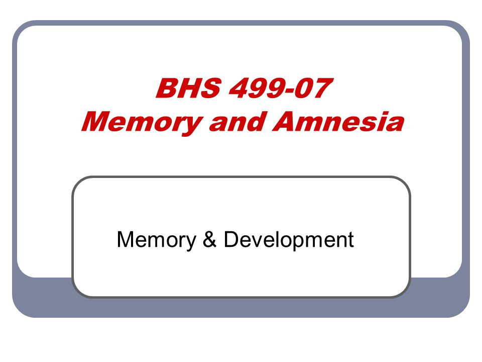 BHS 499-07 Memory and Amnesia Memory & Development