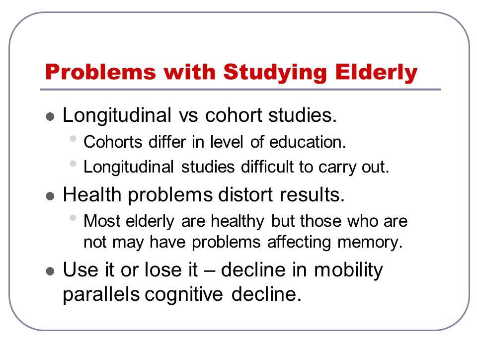 Problems with Studying Elderly Longitudinal vs cohort studies.